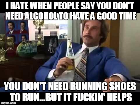 Well That Escalated Quickly Meme | I HATE WHEN PEOPLE SAY YOU DON'T NEED ALCOHOL TO HAVE A GOOD TIME YOU DON'T NEED RUNNING SHOES TO RUN...BUT IT F**KIN' HELPS | image tagged in memes,well that escalated quickly | made w/ Imgflip meme maker
