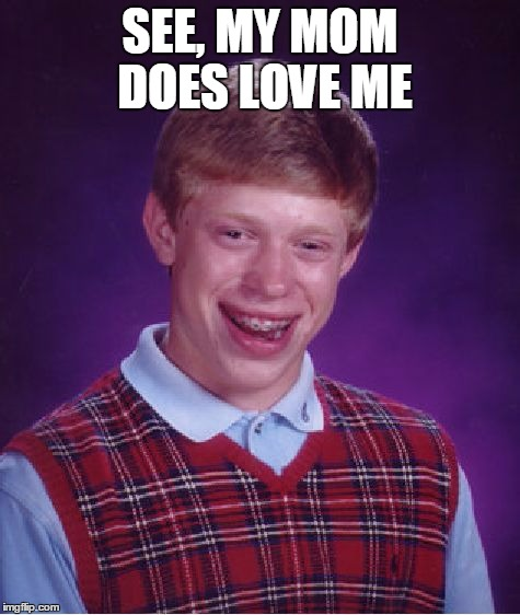 Bad Luck Brian Meme | SEE, MY MOM DOES LOVE ME | image tagged in memes,bad luck brian | made w/ Imgflip meme maker