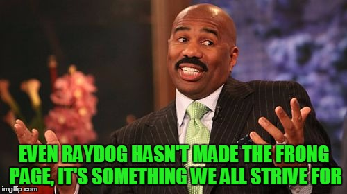 Steve Harvey Meme | EVEN RAYDOG HASN'T MADE THE FRONG PAGE, IT'S SOMETHING WE ALL STRIVE FOR | image tagged in memes,steve harvey | made w/ Imgflip meme maker