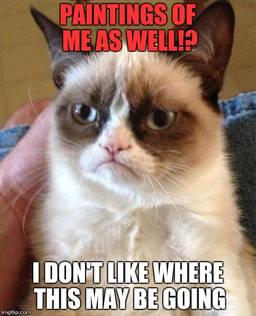 Grumpy Cat Meme | PAINTINGS OF ME AS WELL!? I DON'T LIKE WHERE THIS MAY BE GOING | image tagged in memes,grumpy cat | made w/ Imgflip meme maker