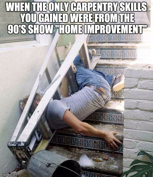 "I got this  |  WHEN THE ONLY CARPENTRY SKILLS YOU GAINED WERE FROM THE 90'S SHOW ""HOME IMPROVEMENT"" 