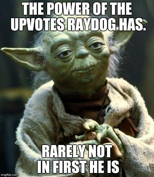 Star Wars Yoda Meme | THE POWER OF THE UPVOTES RAYDOG HAS. RARELY NOT IN FIRST HE IS | image tagged in memes,star wars yoda | made w/ Imgflip meme maker