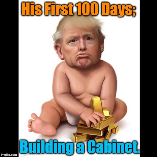 Trump Baby |  His First 100 Days;; Building a Cabinet. | image tagged in trump baby | made w/ Imgflip meme maker