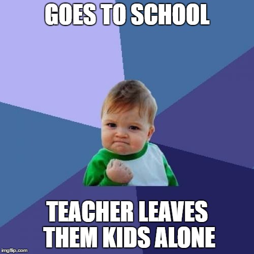 Education? Need who? | GOES TO SCHOOL TEACHER LEAVES THEM KIDS ALONE | image tagged in memes,success kid,another brick in the wall | made w/ Imgflip meme maker