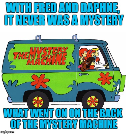 But Velma: Hubba Hubba! Cartoon Week, a JuicyDeath1025 event | WITH FRED AND DAPHNE, IT NEVER WAS A MYSTERY WHAT WENT ON ON THE BACK OF THE MYSTERY MACHINE | image tagged in scooby doo,cartoon week,juicydeath1025,mystery machine,fred and daphne | made w/ Imgflip meme maker