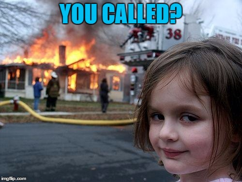 Disaster Girl Meme | YOU CALLED? | image tagged in memes,disaster girl | made w/ Imgflip meme maker