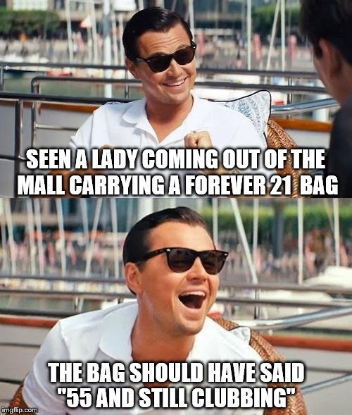 "Leonardo Dicaprio Wolf Of Wall Street Meme | SEEN A LADY COMING OUT OF THE MALL CARRYING A FOREVER 21  BAG THE BAG SHOULD HAVE SAID ""55 AND STILL CLUBBING"" 