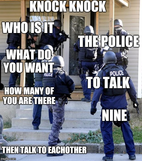 Police Savior | KNOCK KNOCK WHO IS IT THE POLICE WHAT DO YOU WANT TO TALK HOW MANY OF YOU ARE THERE NINE THEN TALK TO EACHOTHER | image tagged in police savior | made w/ Imgflip meme maker