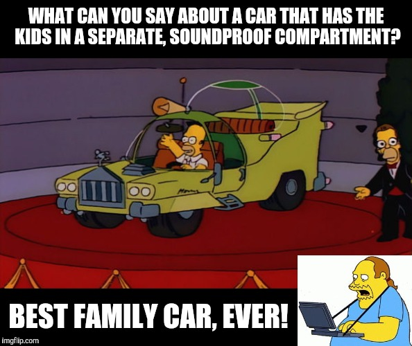 Homer was right. Cartoon Week. A JuicyDeath1025 event | WHAT CAN YOU SAY ABOUT A CAR THAT HAS THE KIDS IN A SEPARATE, SOUNDPROOF COMPARTMENT? BEST FAMILY CAR, EVER! | image tagged in cartoon week,juicydeath1025,simpsons,homers car | made w/ Imgflip meme maker