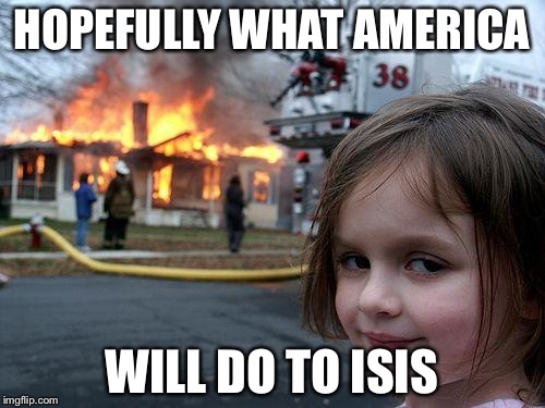 Disaster Girl |  HOPEFULLY WHAT AMERICA; WILL DO TO ISIS | image tagged in memes,disaster girl | made w/ Imgflip meme maker