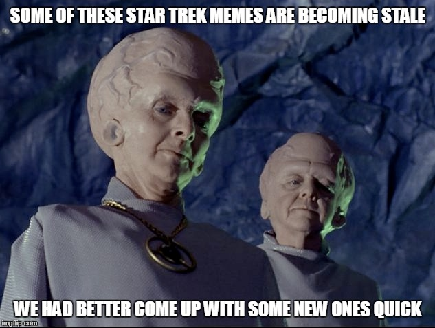 SOME OF THESE STAR TREK MEMES ARE BECOMING STALE WE HAD BETTER COME UP WITH SOME NEW ONES QUICK | made w/ Imgflip meme maker