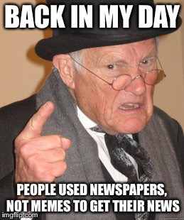 Back In My Day |  BACK IN MY DAY; PEOPLE USED NEWSPAPERS, NOT MEMES TO GET THEIR NEWS | image tagged in memes,back in my day | made w/ Imgflip meme maker