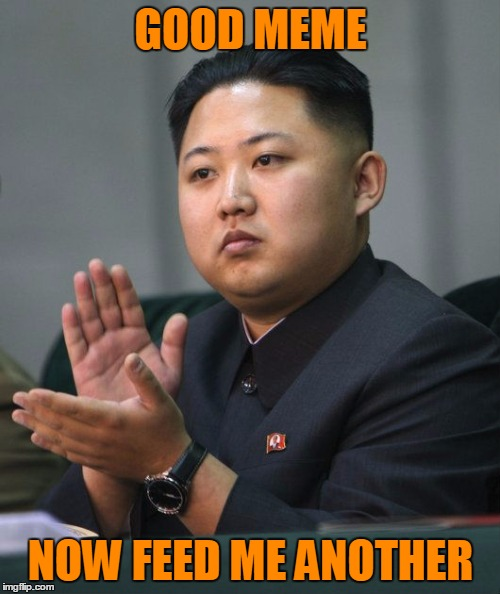Kim Jong Un - Clapping | GOOD MEME NOW FEED ME ANOTHER | image tagged in kim jong un - clapping | made w/ Imgflip meme maker