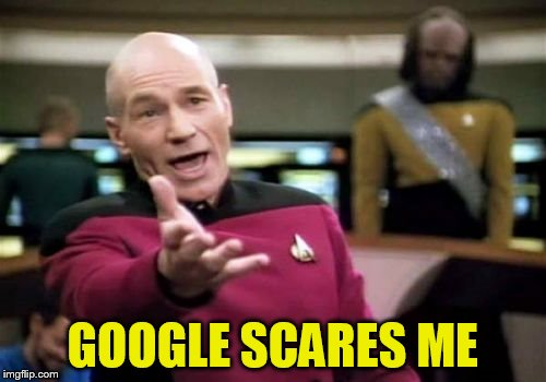 Picard Wtf Meme | GOOGLE SCARES ME | image tagged in memes,picard wtf | made w/ Imgflip meme maker
