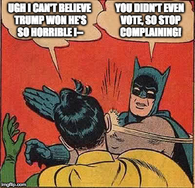 Don't you hate those people who who won/lost the election even though they didn't bother to vote? |  UGH I CAN'T BELIEVE TRUMP WON HE'S SO HORRIBLE I--; YOU DIDN'T EVEN VOTE, SO STOP COMPLAINING! | image tagged in memes,batman slapping robin,election,america,politics | made w/ Imgflip meme maker