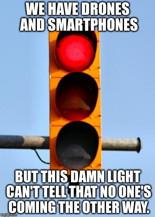Traffic | WE HAVE DRONES AND SMARTPHONES BUT THIS DAMN LIGHT CAN'T TELL THAT NO ONE'S COMING THE OTHER WAY. | image tagged in traffic light | made w/ Imgflip meme maker