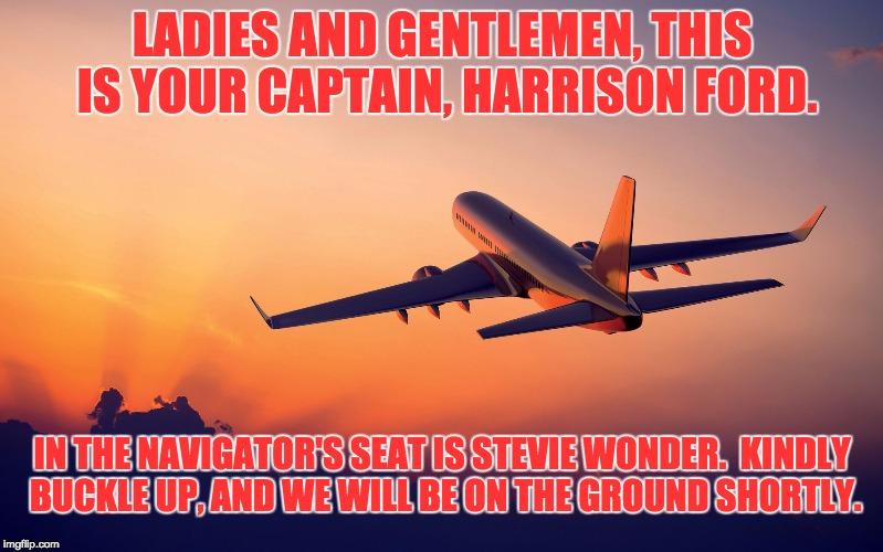 Airplane taking off | LADIES AND GENTLEMEN, THIS IS YOUR CAPTAIN, HARRISON FORD. IN THE NAVIGATOR'S SEAT IS STEVIE WONDER.  KINDLY BUCKLE UP, AND WE WILL BE ON TH | image tagged in airplane taking off | made w/ Imgflip meme maker