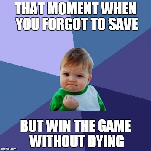Success Kid | THAT MOMENT WHEN YOU FORGOT TO SAVE BUT WIN THE GAME WITHOUT DYING | image tagged in memes,success kid | made w/ Imgflip meme maker