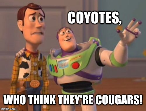 X, X Everywhere Meme | COYOTES, WHO THINK THEY'RE COUGARS! | image tagged in memes,x x everywhere | made w/ Imgflip meme maker