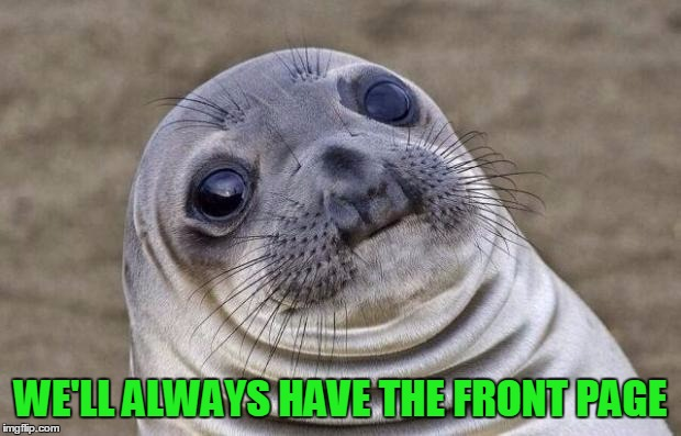 Awkward Moment Sealion Meme | WE'LL ALWAYS HAVE THE FRONT PAGE | image tagged in memes,awkward moment sealion | made w/ Imgflip meme maker