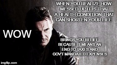Death and Taxes | WHEN YOU REALIZE HOW MESSED UP IT IS THAT A HEALTH CONDITION THAT CAN SHORTEN YOUR LIFE BRINGS YOU RELIEF BECAUSE IT MEANS AN END TO TAXES A | image tagged in memes,i will find you and kill you,death and taxes,a sad commentary | made w/ Imgflip meme maker