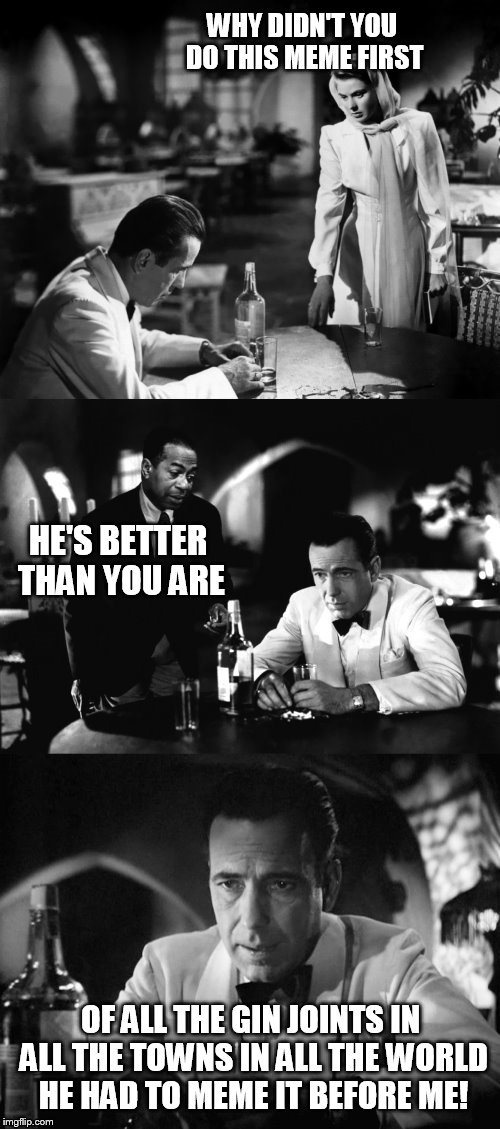 Of all the gin joints in all the towns in all the world | WHY DIDN'T YOU DO THIS MEME FIRST OF ALL THE GIN JOINTS IN ALL THE TOWNS IN ALL THE WORLD HE HAD TO MEME IT BEFORE ME! HE'S BETTER THAN YOU  | image tagged in of all the gin joints in all the towns in all the world | made w/ Imgflip meme maker