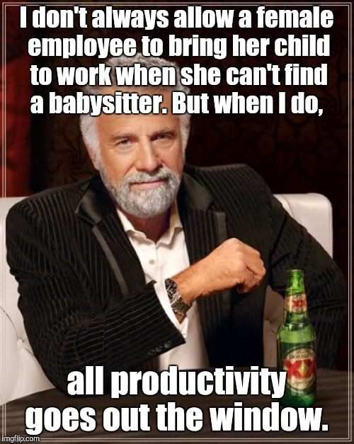 The Most Interesting Man In The World Meme | I don't always allow a female employee to bring her child to work when she can't find a babysitter. But when I do, all productivity goes out | image tagged in memes,the most interesting man in the world | made w/ Imgflip meme maker