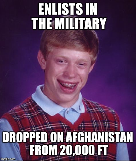 Bad Luck Brian Meme | ENLISTS IN THE MILITARY DROPPED ON AFGHANISTAN FROM 20,000 FT | image tagged in memes,bad luck brian | made w/ Imgflip meme maker