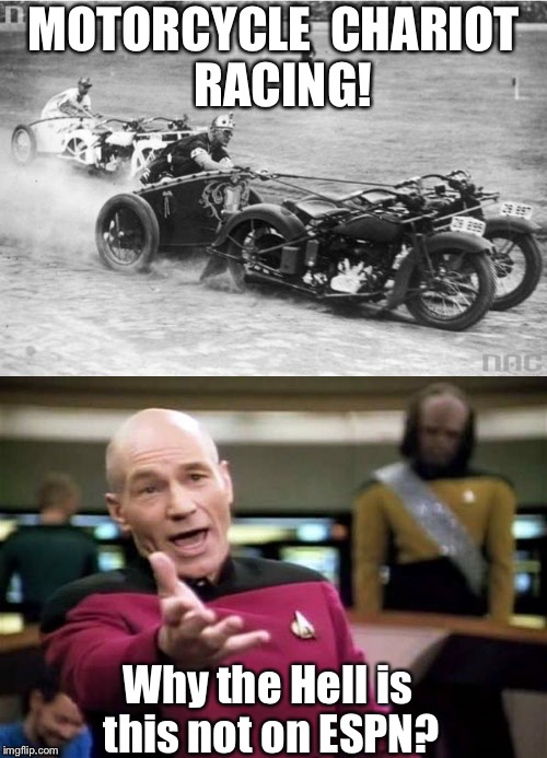 We need to bring this back again! | MOTORCYCLE  CHARIOT  RACING! Why the Hell is this not on ESPN? | image tagged in captain wtf,are you not sports entertained,motorcycles | made w/ Imgflip meme maker