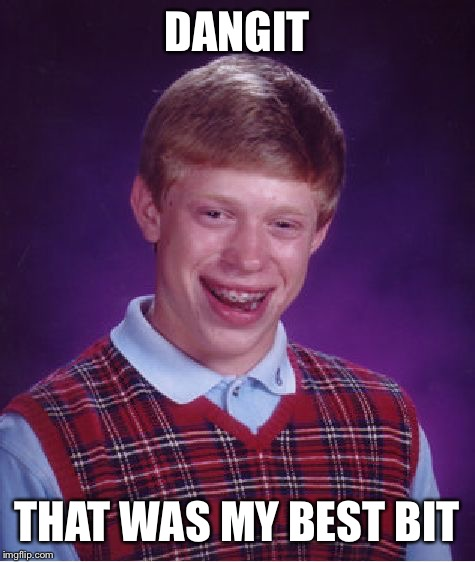 Bad Luck Brian Meme | DANGIT THAT WAS MY BEST BIT | image tagged in memes,bad luck brian | made w/ Imgflip meme maker