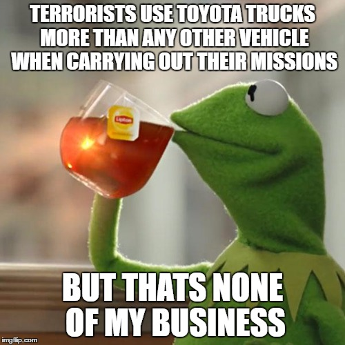 But Thats None Of My Business Meme | TERRORISTS USE TOYOTA TRUCKS MORE THAN ANY OTHER VEHICLE WHEN CARRYING OUT THEIR MISSIONS BUT THATS NONE OF MY BUSINESS | image tagged in memes,but thats none of my business,kermit the frog | made w/ Imgflip meme maker