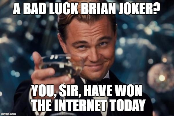 Leonardo Dicaprio Cheers Meme | A BAD LUCK BRIAN JOKER? YOU, SIR, HAVE WON THE INTERNET TODAY | image tagged in memes,leonardo dicaprio cheers | made w/ Imgflip meme maker