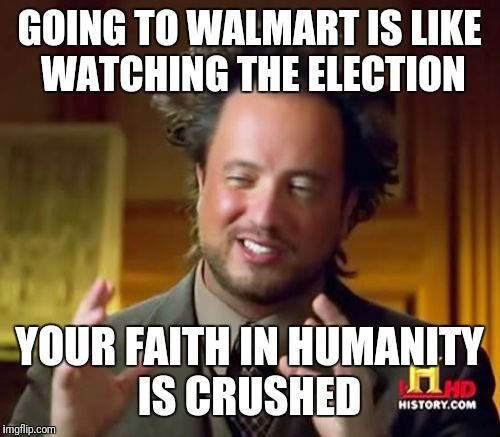 Ancient Aliens | GOING TO WALMART IS LIKE WATCHING THE ELECTION YOUR FAITH IN HUMANITY IS CRUSHED | image tagged in memes,ancient aliens | made w/ Imgflip meme maker