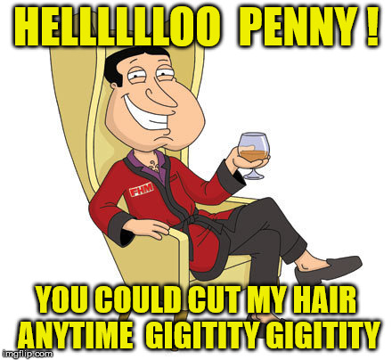 HELLLLLLOO  PENNY ! YOU COULD CUT MY HAIR ANYTIME  GIGITITY GIGITITY | made w/ Imgflip meme maker