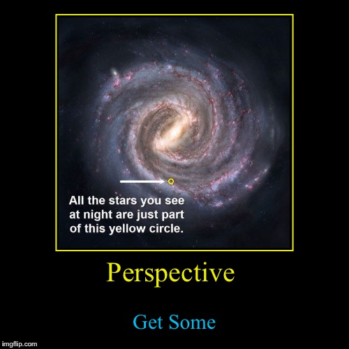 Remember to step back and see the big picture, the tendency of looking at just the things around you is too great these days | Perspective | Get Some | image tagged in funny,demotivationals,evilmandoevil,knowledge | made w/ Imgflip demotivational maker