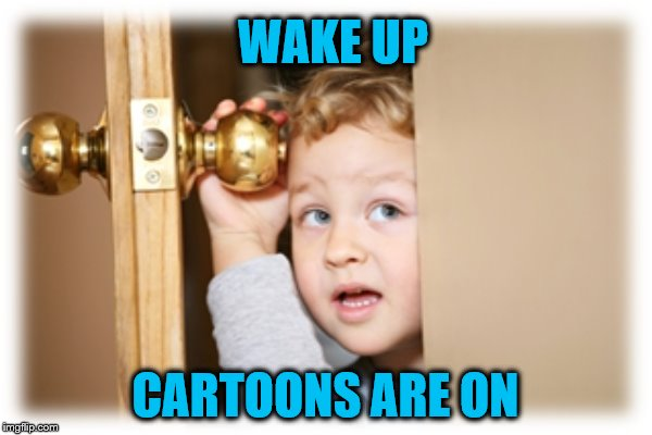 WAKE UP CARTOONS ARE ON | made w/ Imgflip meme maker