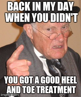 Back In My Day Meme | BACK IN MY DAY WHEN YOU DIDN'T YOU GOT A GOOD HEEL AND TOE TREATMENT | image tagged in memes,back in my day | made w/ Imgflip meme maker