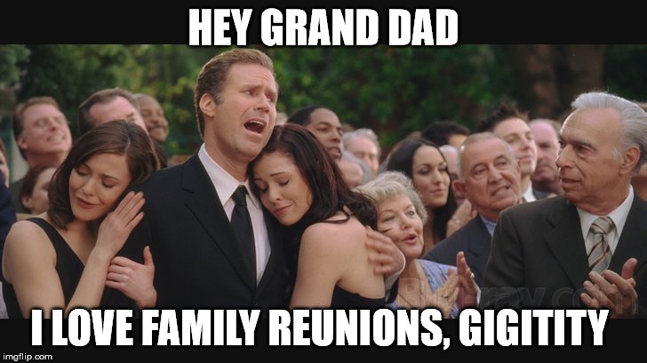 family reunions |  HEY GRAND DAD; I LOVE FAMILY REUNIONS, GIGITITY | image tagged in will ferrell,wedding crashers,family reunion,funny memes | made w/ Imgflip meme maker
