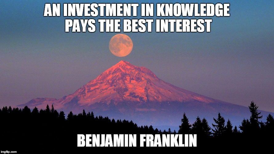 AN INVESTMENT IN KNOWLEDGE PAYS THE BEST INTEREST BENJAMIN FRANKLIN | image tagged in mt hood | made w/ Imgflip meme maker
