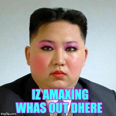 Kim Jong-un is a little on the sweet side,,, | IZ AMAXING WHAS OUT DHERE | image tagged in kim jong-un is a little on the sweet side | made w/ Imgflip meme maker