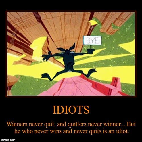 Cartoon Week a Juicydeath1025 event! | IDIOTS | Winners never quit, and quitters never winner...But he who never wins and never quits is an idiot. | image tagged in funny,demotivationals,cartoon week,juicydeath1025 | made w/ Imgflip demotivational maker