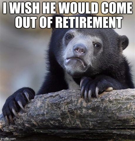 Confession Bear Meme | I WISH HE WOULD COME OUT OF RETIREMENT | image tagged in memes,confession bear | made w/ Imgflip meme maker