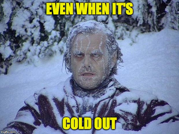 EVEN WHEN IT'S COLD OUT | made w/ Imgflip meme maker