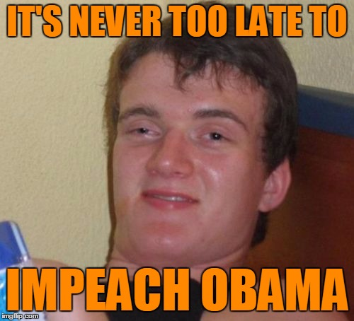 I just think this is funny | IT'S NEVER TOO LATE TO IMPEACH OBAMA | image tagged in memes,10 guy,obama,impeach | made w/ Imgflip meme maker