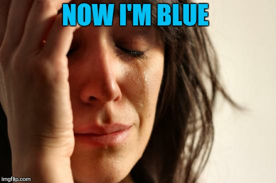 First World Problems Meme | NOW I'M BLUE | image tagged in memes,first world problems | made w/ Imgflip meme maker
