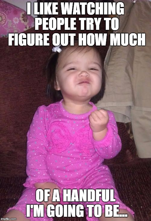 Success Kid Girl | I LIKE WATCHING PEOPLE TRY TO FIGURE OUT HOW MUCH OF A HANDFUL I'M GOING TO BE... | image tagged in memes,success kid girl | made w/ Imgflip meme maker