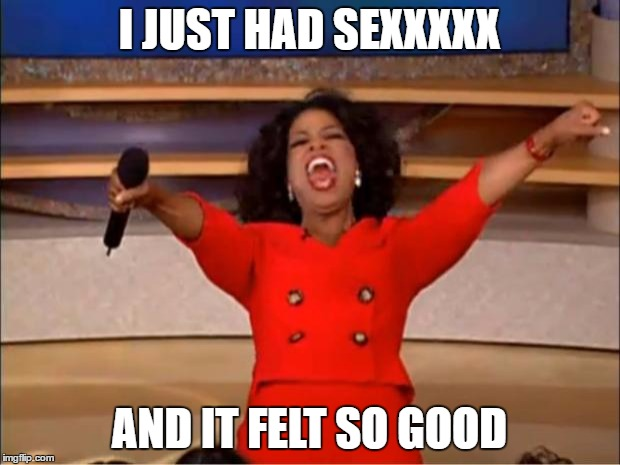 Oprah You Get A | I JUST HAD SEXXXXX AND IT FELT SO GOOD | image tagged in memes,oprah you get a,akon,lonely island | made w/ Imgflip meme maker