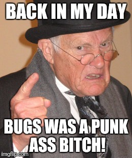 Back In My Day Meme | BACK IN MY DAY BUGS WAS A PUNK ASS B**CH! | image tagged in memes,back in my day | made w/ Imgflip meme maker
