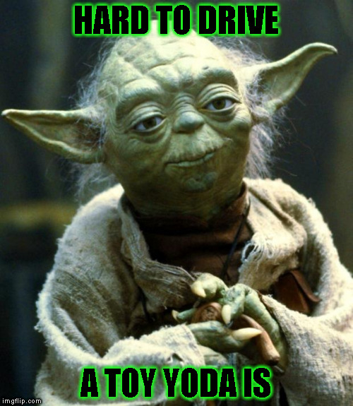 Star Wars Yoda Meme | HARD TO DRIVE A TOY YODA IS | image tagged in memes,star wars yoda | made w/ Imgflip meme maker