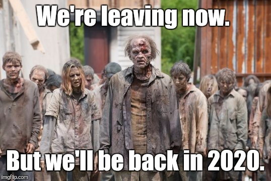 the-walk...bies.jpg | We're leaving now. But we'll be back in 2020. | image tagged in the-walkbiesjpg | made w/ Imgflip meme maker